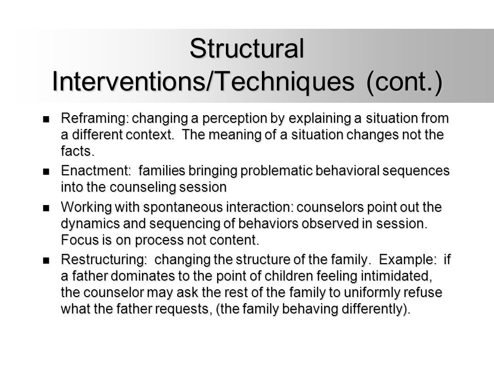 Structural Interventions/Techniques (cont.) Reframing: changing a perception by explaining a situation from a different context. The meaning of a situ