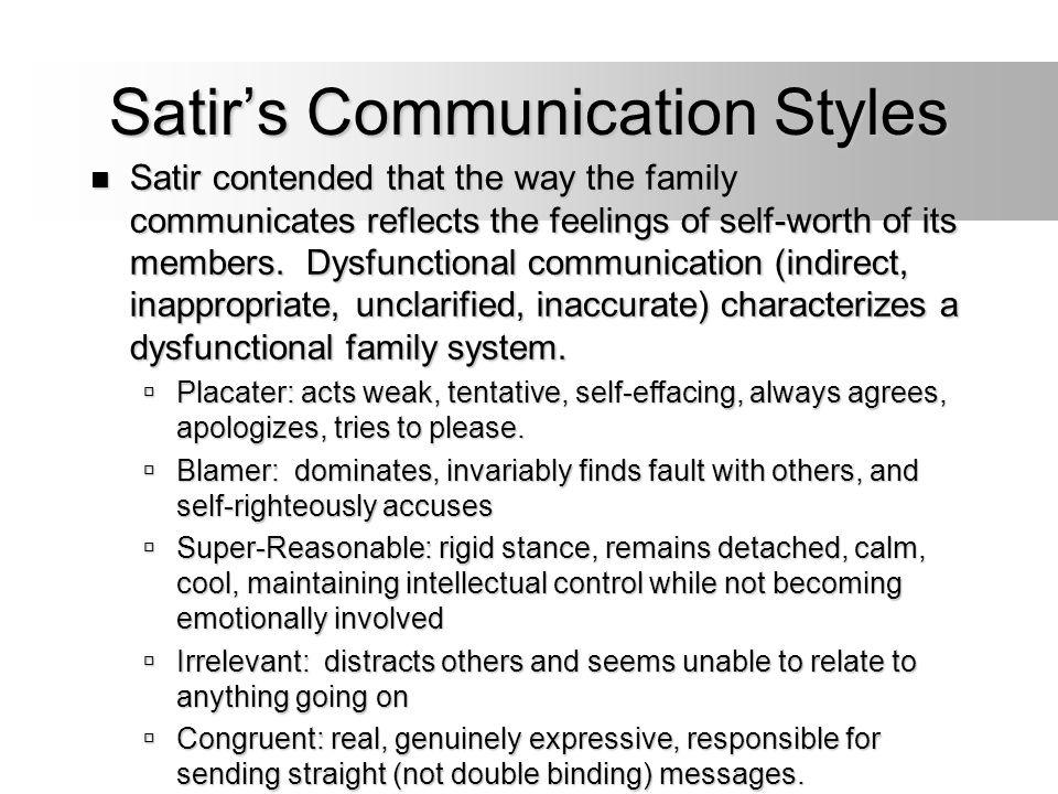 Satir's Communication Styles Satir contended that the way the family communicates reflects the feelings of self-worth of its members. Dysfunctional co