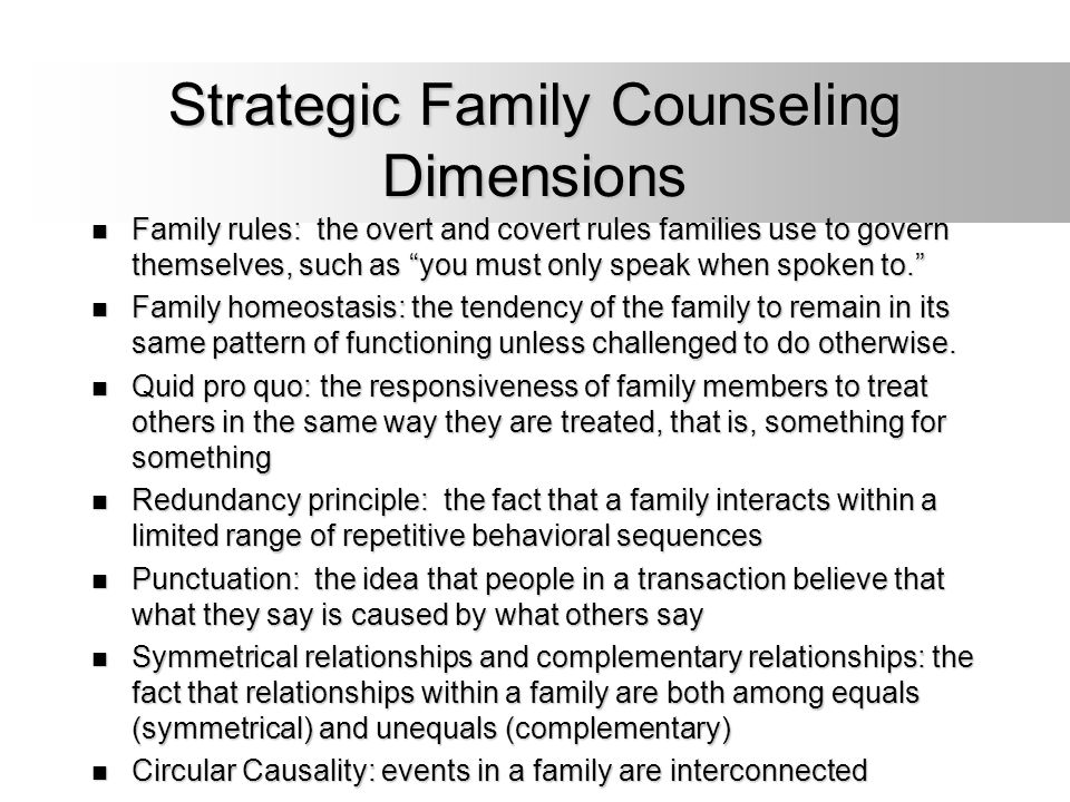 """Strategic Family Counseling Dimensions Family rules: the overt and covert rules families use to govern themselves, such as """"you must only speak when s"""
