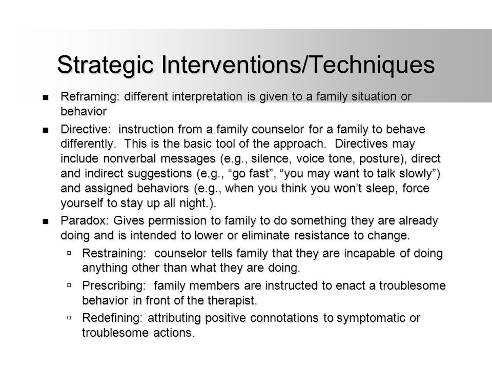 Strategic Interventions/Techniques Reframing: different interpretation is given to a family situation or behavior Reframing: different interpretation