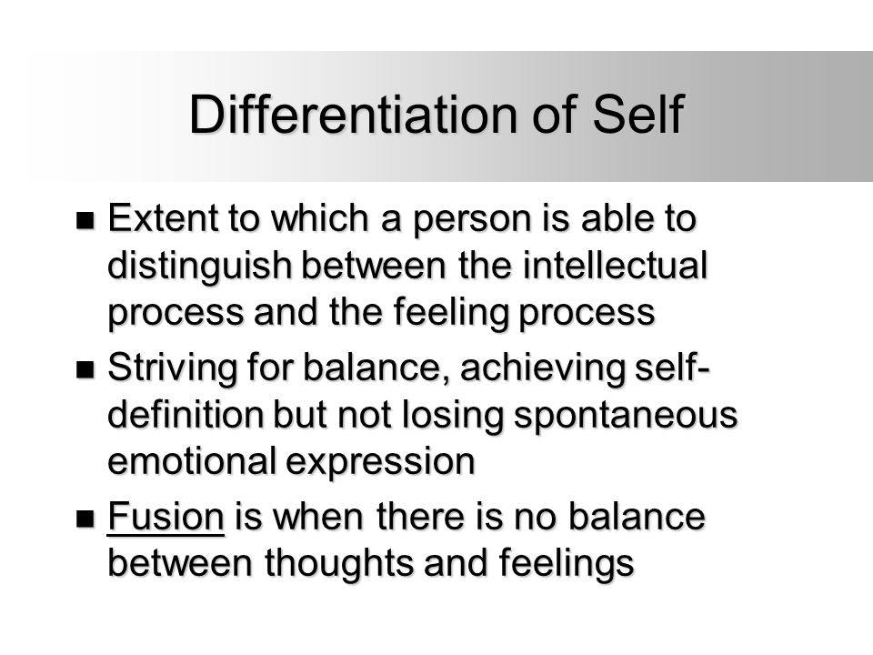 Differentiation of Self Extent to which a person is able to distinguish between the intellectual process and the feeling process Extent to which a per