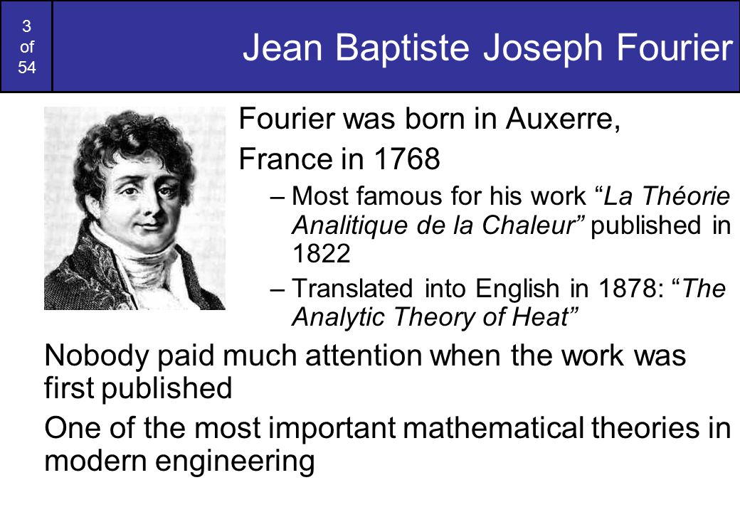 3 of 54 Jean Baptiste Joseph Fourier Fourier was born in Auxerre, France in 1768 –Most famous for his work La Théorie Analitique de la Chaleur published in 1822 –Translated into English in 1878: The Analytic Theory of Heat Nobody paid much attention when the work was first published One of the most important mathematical theories in modern engineering