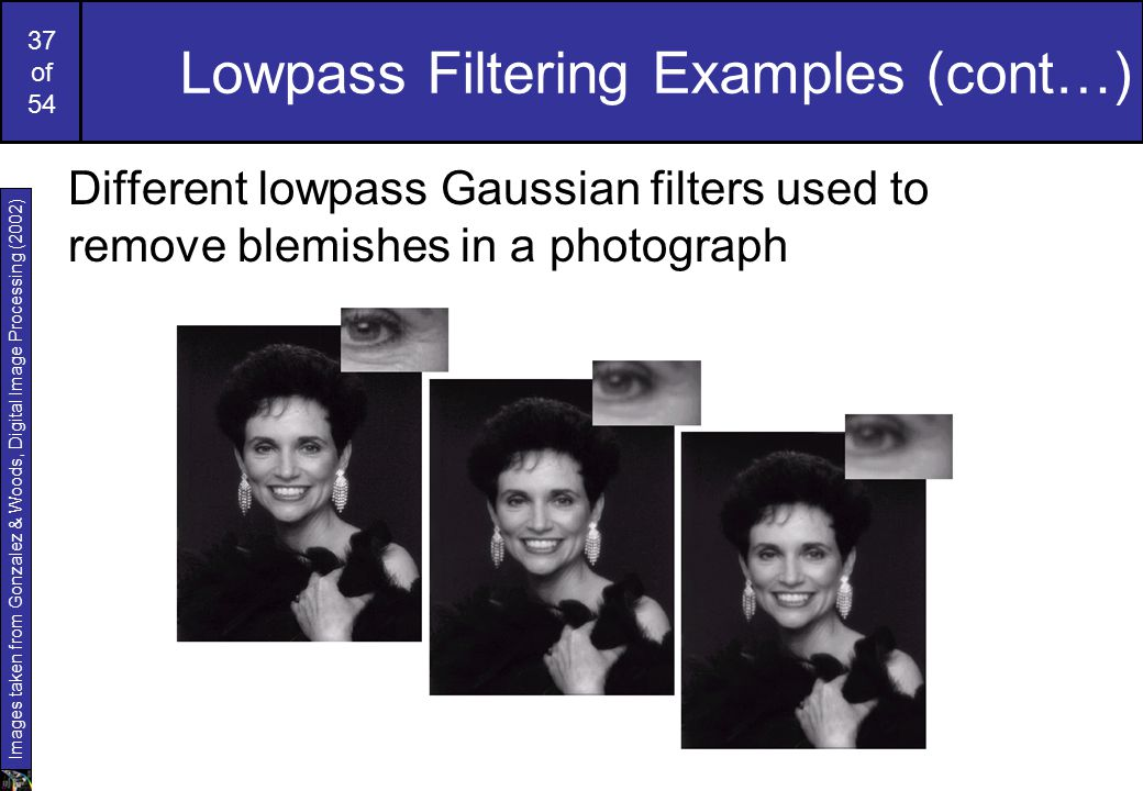 37 of 54 Lowpass Filtering Examples (cont…) Different lowpass Gaussian filters used to remove blemishes in a photograph Images taken from Gonzalez & Woods, Digital Image Processing (2002)