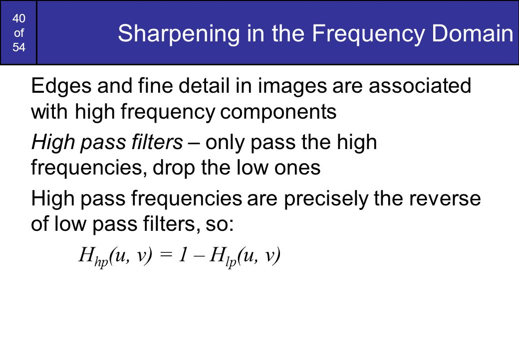 40 of 54 Sharpening in the Frequency Domain Edges and fine detail in images are associated with high frequency components High pass filters – only pass the high frequencies, drop the low ones High pass frequencies are precisely the reverse of low pass filters, so: H hp (u, v) = 1 – H lp (u, v)