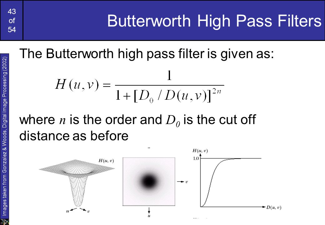 43 of 54 Butterworth High Pass Filters The Butterworth high pass filter is given as: where n is the order and D 0 is the cut off distance as before Images taken from Gonzalez & Woods, Digital Image Processing (2002)