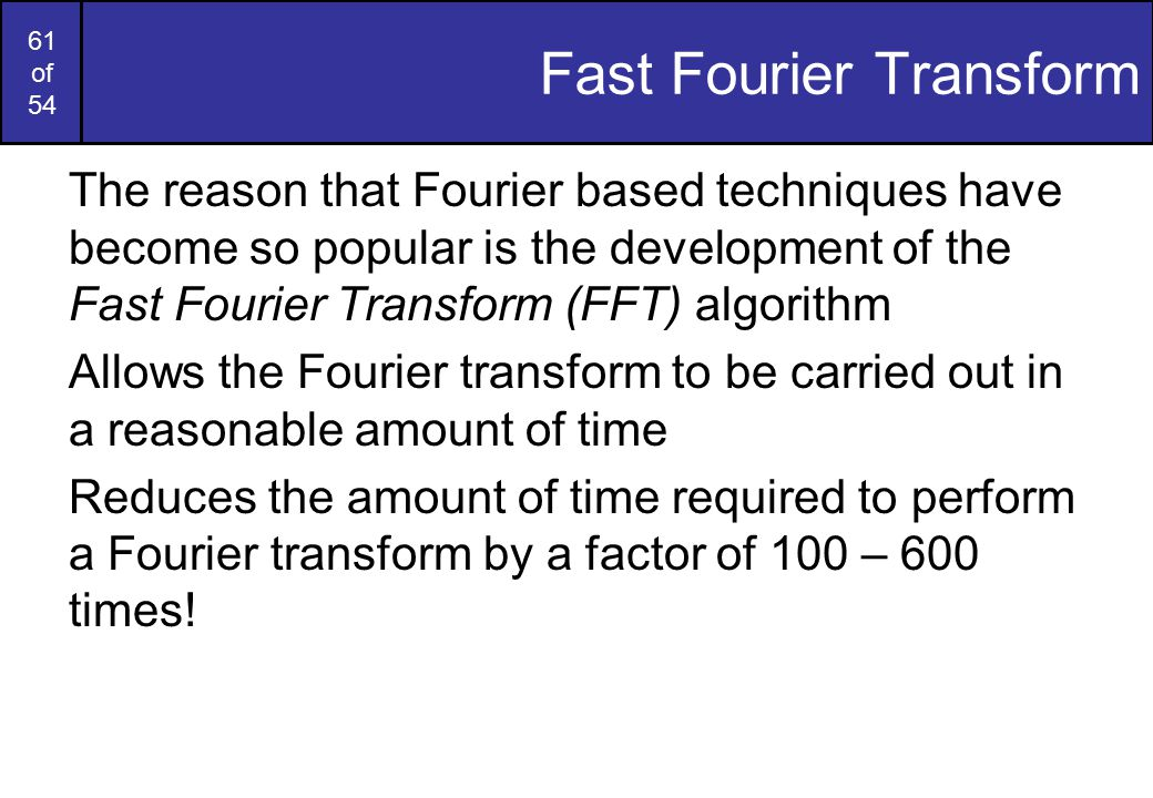 61 of 54 Fast Fourier Transform The reason that Fourier based techniques have become so popular is the development of the Fast Fourier Transform (FFT) algorithm Allows the Fourier transform to be carried out in a reasonable amount of time Reduces the amount of time required to perform a Fourier transform by a factor of 100 – 600 times!