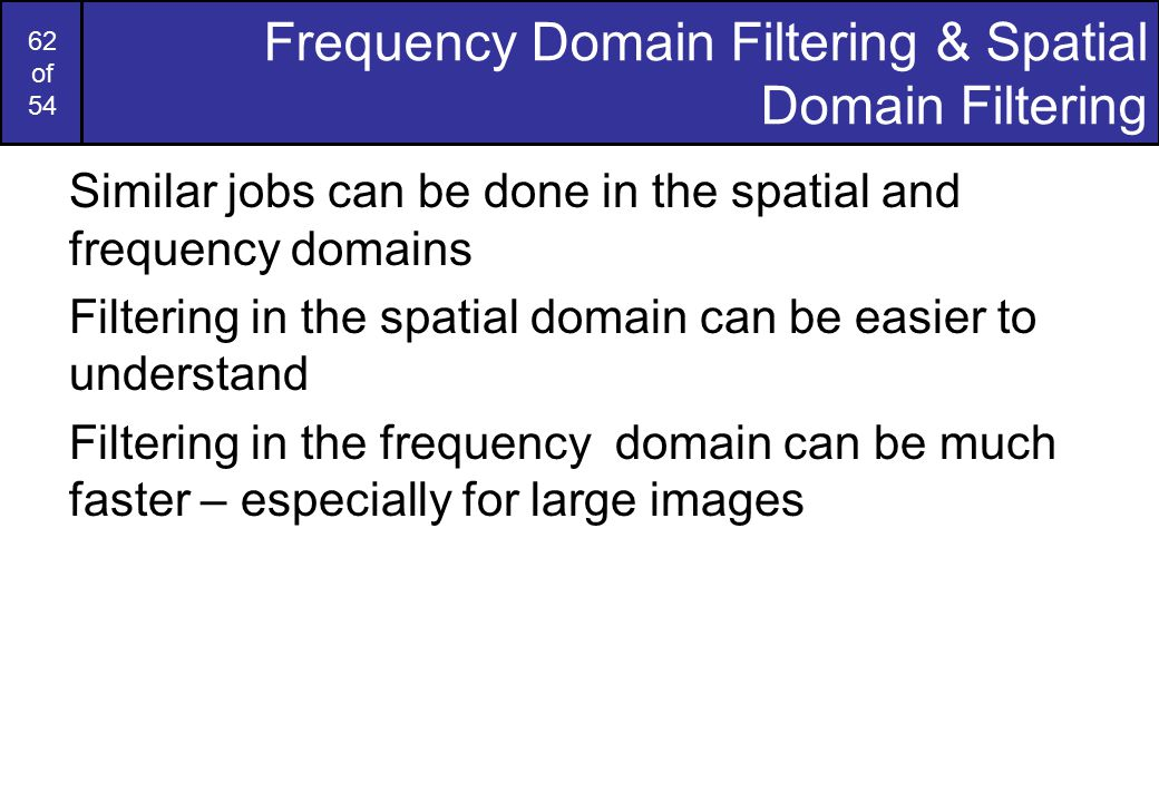 62 of 54 Frequency Domain Filtering & Spatial Domain Filtering Similar jobs can be done in the spatial and frequency domains Filtering in the spatial domain can be easier to understand Filtering in the frequency domain can be much faster – especially for large images