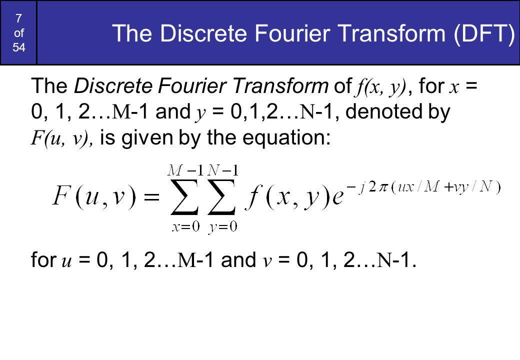 7 of 54 The Discrete Fourier Transform (DFT) The Discrete Fourier Transform of f(x, y), for x = 0, 1, 2… M -1 and y = 0,1,2… N -1, denoted by F(u, v), is given by the equation: for u = 0, 1, 2… M -1 and v = 0, 1, 2… N -1.