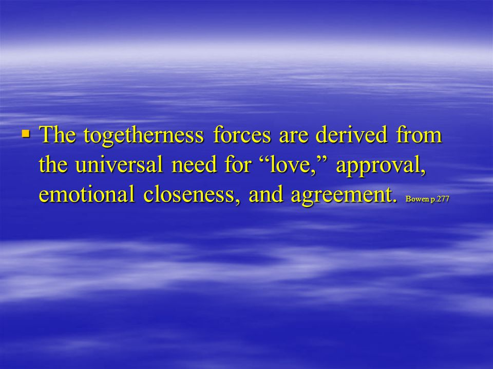  The togetherness forces are derived from the universal need for love, approval, emotional closeness, and agreement.