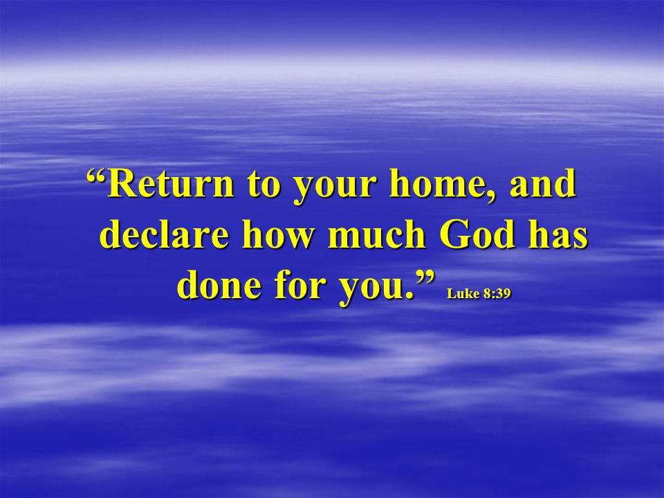 Return to your home, and declare how much God has done for you. Luke 8:39