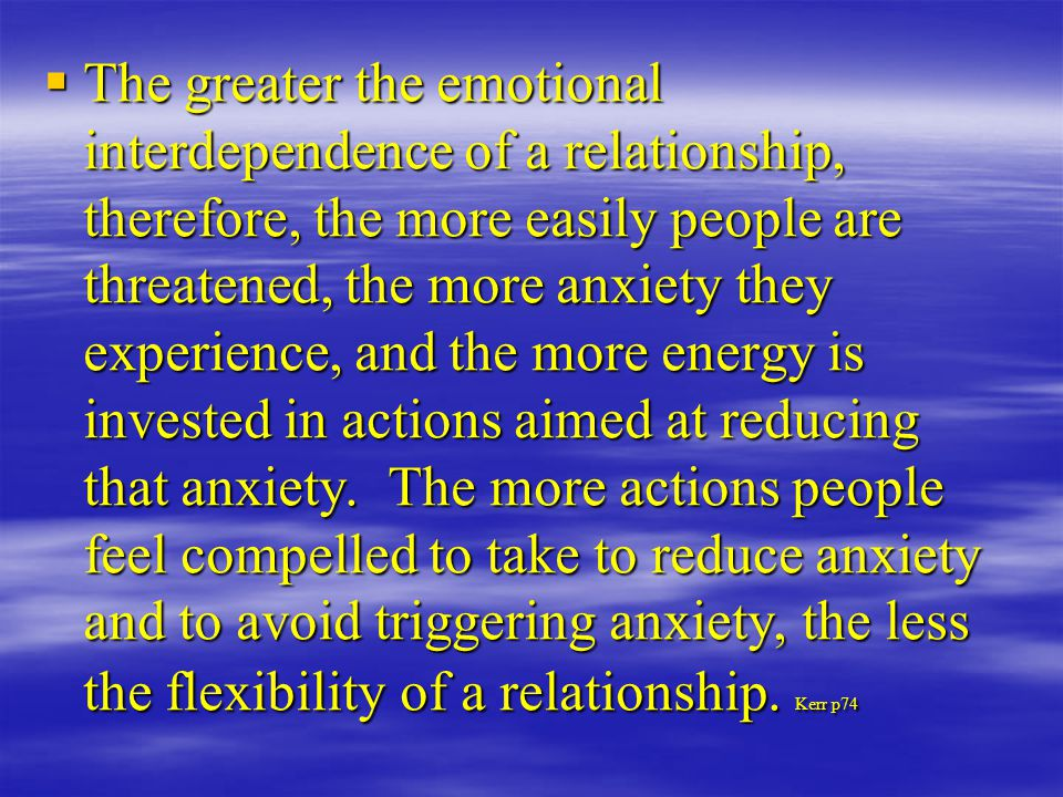  The greater the emotional interdependence of a relationship, therefore, the more easily people are threatened, the more anxiety they experience, and the more energy is invested in actions aimed at reducing that anxiety.