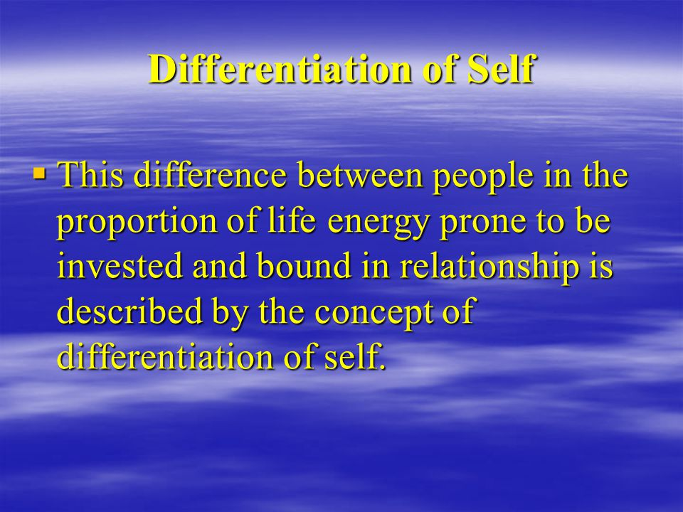Differentiation of Self  This difference between people in the proportion of life energy prone to be invested and bound in relationship is described by the concept of differentiation of self.