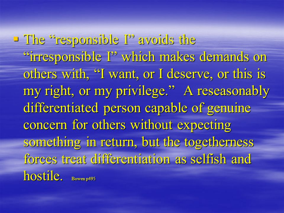  The responsible I avoids the irresponsible I which makes demands on others with, I want, or I deserve, or this is my right, or my privilege. A reseasonably differentiated person capable of genuine concern for others without expecting something in return, but the togetherness forces treat differentiation as selfish and hostile.
