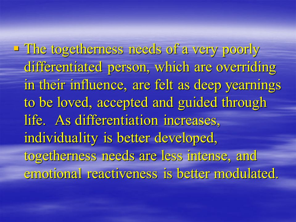 The togetherness needs of a very poorly differentiated person, which are overriding in their influence, are felt as deep yearnings to be loved, accepted and guided through life.