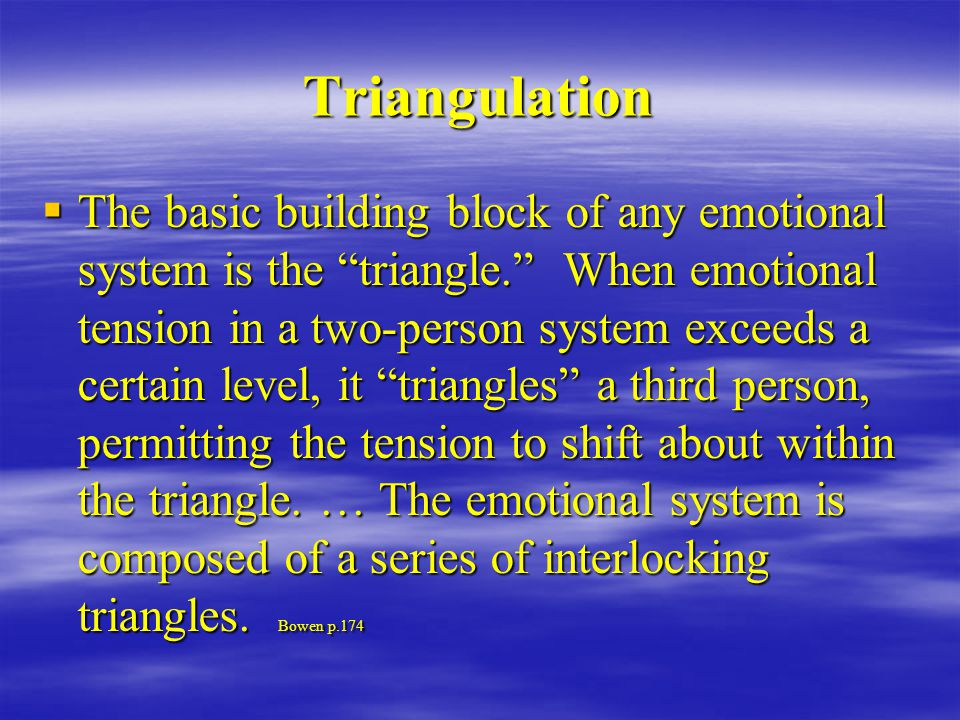 Triangulation  The basic building block of any emotional system is the triangle. When emotional tension in a two-person system exceeds a certain level, it triangles a third person, permitting the tension to shift about within the triangle.
