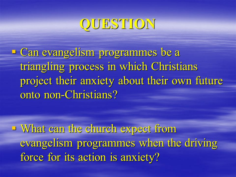 QUESTION  Can evangelism programmes be a triangling process in which Christians project their anxiety about their own future onto non-Christians.