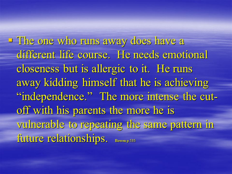  The one who runs away does have a different life course. He needs emotional closeness but is allergic to it. He runs away kidding himself that he is