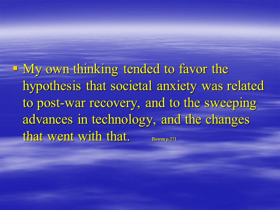  My own thinking tended to favor the hypothesis that societal anxiety was related to post-war recovery, and to the sweeping advances in technology, and the changes that went with that.