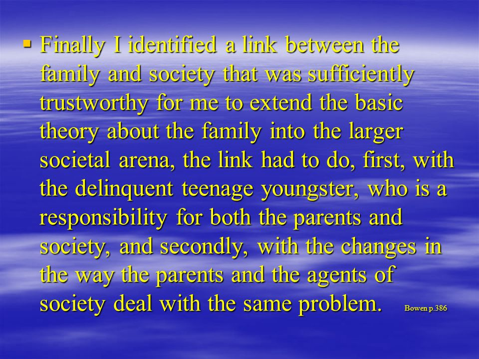  Finally I identified a link between the family and society that was sufficiently trustworthy for me to extend the basic theory about the family into the larger societal arena, the link had to do, first, with the delinquent teenage youngster, who is a responsibility for both the parents and society, and secondly, with the changes in the way the parents and the agents of society deal with the same problem.