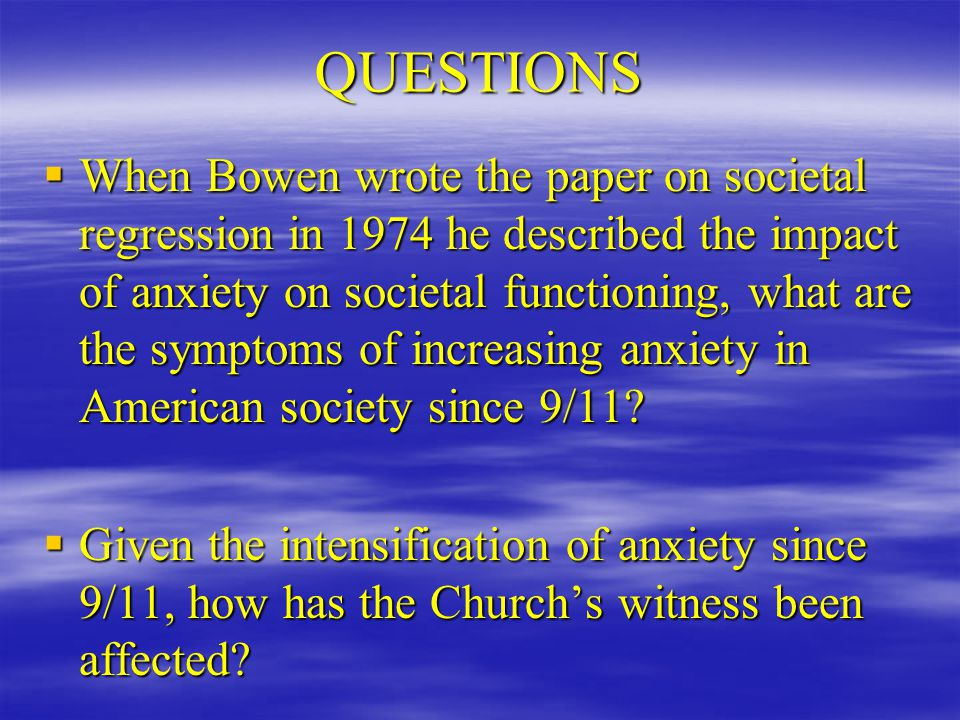 QUESTIONS  When Bowen wrote the paper on societal regression in 1974 he described the impact of anxiety on societal functioning, what are the symptoms of increasing anxiety in American society since 9/11.