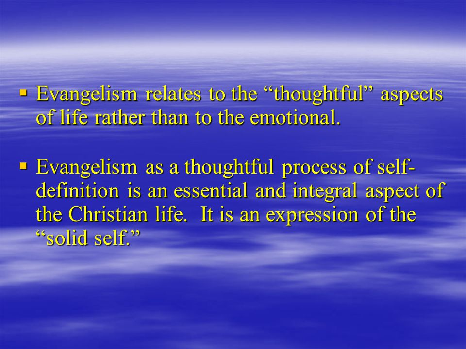  Evangelism relates to the thoughtful aspects of life rather than to the emotional.