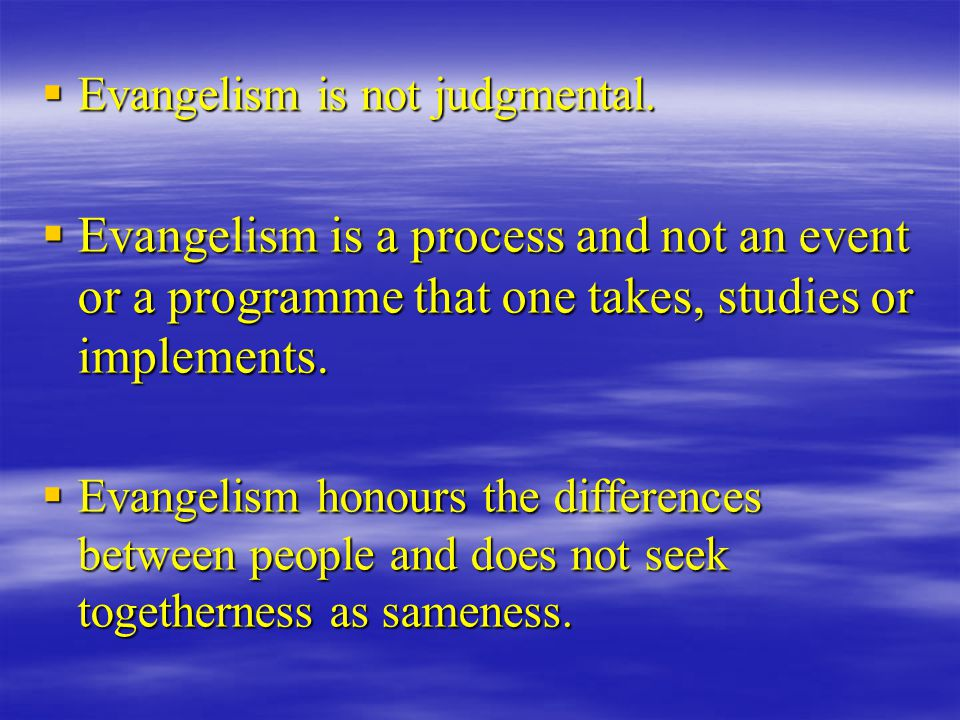  Evangelism is not judgmental.  Evangelism is a process and not an event or a programme that one takes, studies or implements.  Evangelism honours