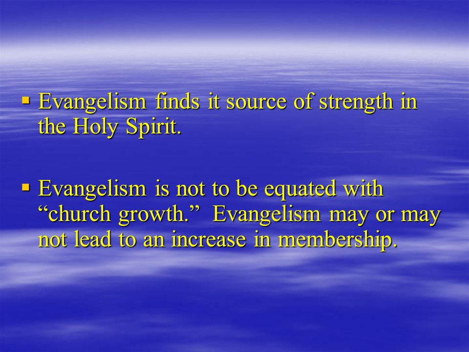 """ Evangelism finds it source of strength in the Holy Spirit.  Evangelism is not to be equated with """"church growth."""" Evangelism may or may not lead to"""