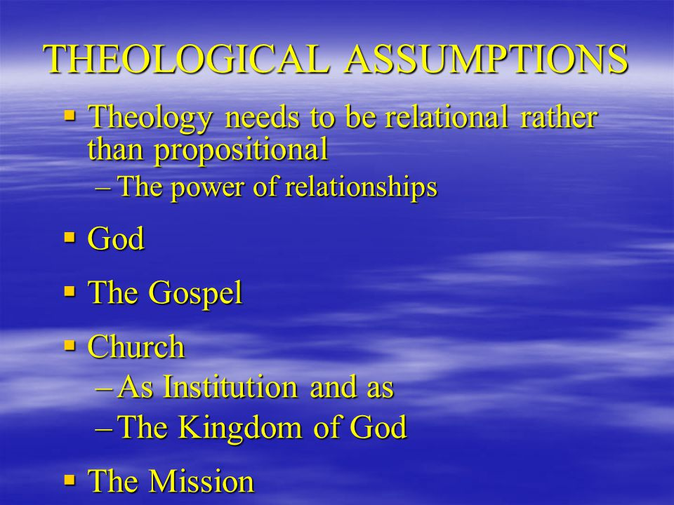 THEOLOGICAL ASSUMPTIONS  Theology needs to be relational rather than propositional –The power of relationships  God  The Gospel  Church –As Institution and as –The Kingdom of God  The Mission