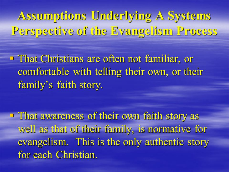 Assumptions Underlying A Systems Perspective of the Evangelism Process  That Christians are often not familiar, or comfortable with telling their own, or their family's faith story.