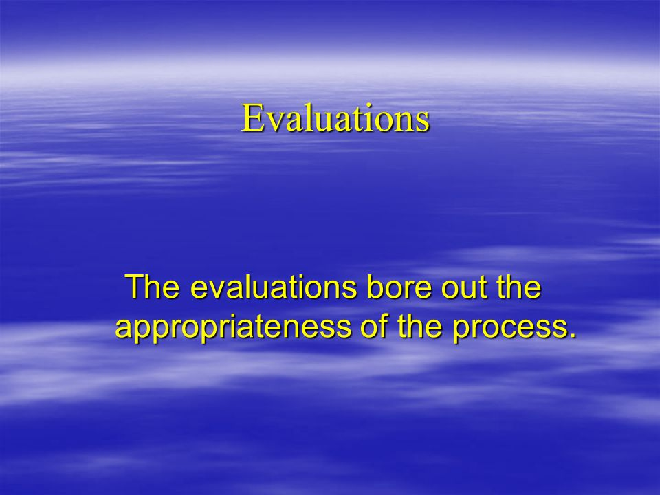 Evaluations The evaluations bore out the appropriateness of the process.