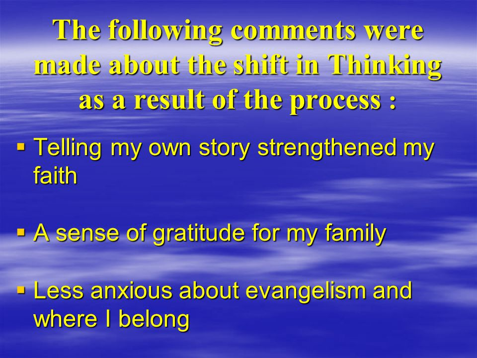 The following comments were made about the shift in Thinking as a result of the process :  Telling my own story strengthened my faith  A sense of gratitude for my family  Less anxious about evangelism and where I belong