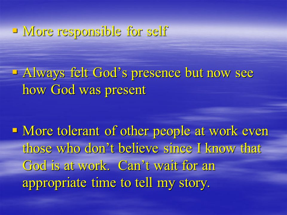  More responsible for self  Always felt God's presence but now see how God was present  More tolerant of other people at work even those who don't believe since I know that God is at work.