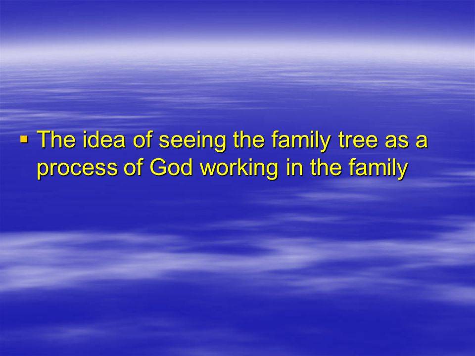  The idea of seeing the family tree as a process of God working in the family