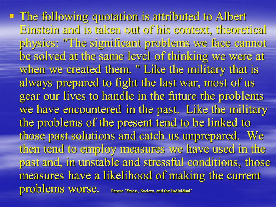 The following quotation is attributed to Albert Einstein and is taken out of his context, theoretical physics: The significant problems we face cannot be solved at the same level of thinking we were at when we created them.