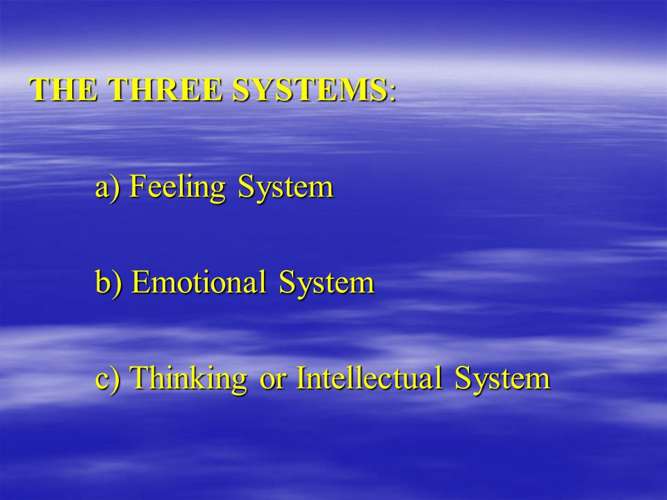 THE THREE SYSTEMS: a) Feeling System b) Emotional System c) Thinking or Intellectual System