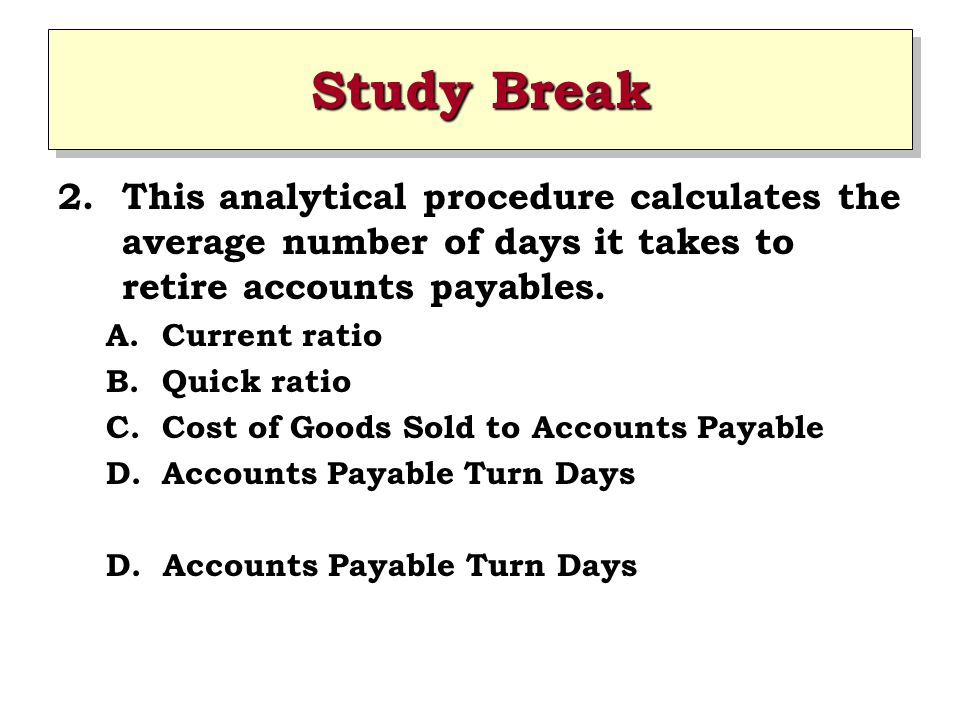 Study Break 2.This analytical procedure calculates the average number of days it takes to retire accounts payables.