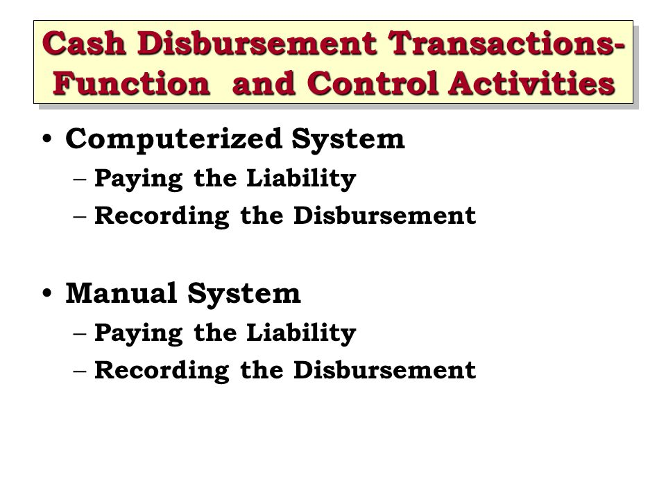 Cash Disbursement Transactions- Function and Control Activities Computerized System – Paying the Liability – Recording the Disbursement Manual System – Paying the Liability – Recording the Disbursement