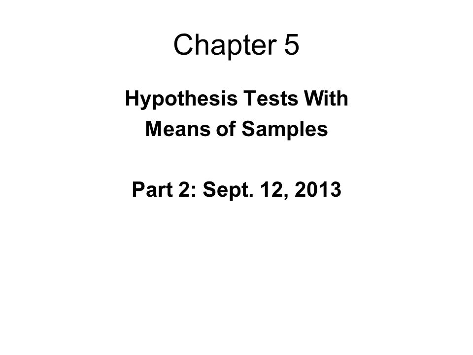 Chapter 5 Hypothesis Tests With Means of Samples Part 2: Sept. 12, 2013
