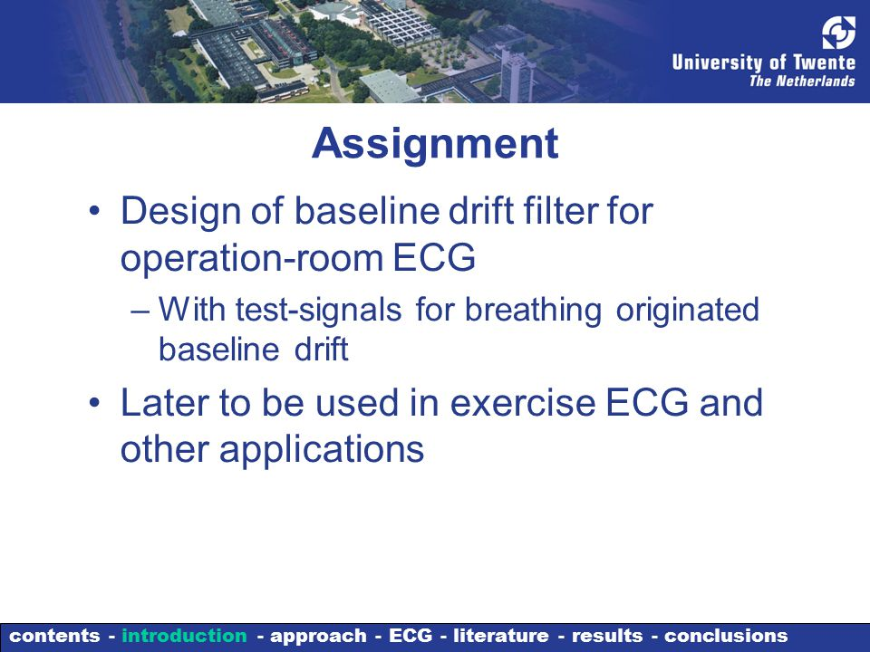 Assignment Design of baseline drift filter for operation-room ECG –With test-signals for breathing originated baseline drift Later to be used in exercise ECG and other applications contents - introduction - approach - ECG - literature - results - conclusions