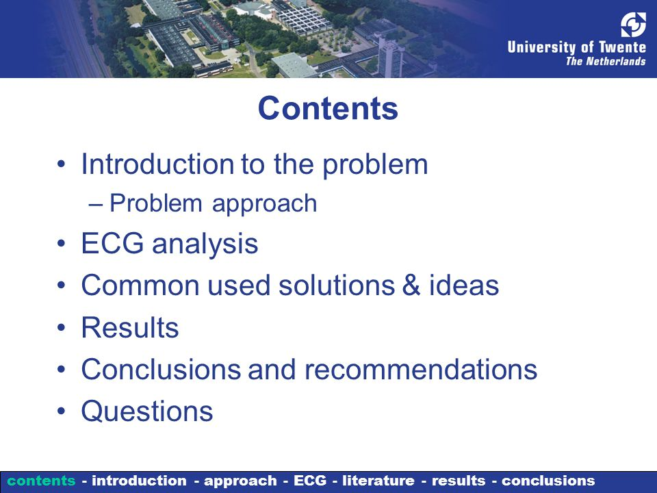 Contents Introduction to the problem –Problem approach ECG analysis Common used solutions & ideas Results Conclusions and recommendations Questions contents - introduction - approach - ECG - literature - results - conclusions