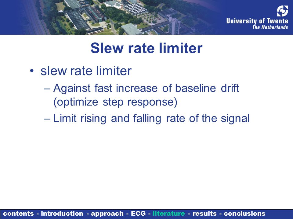 Slew rate limiter slew rate limiter –Against fast increase of baseline drift (optimize step response) –Limit rising and falling rate of the signal contents - introduction - approach - ECG - literature - results - conclusions