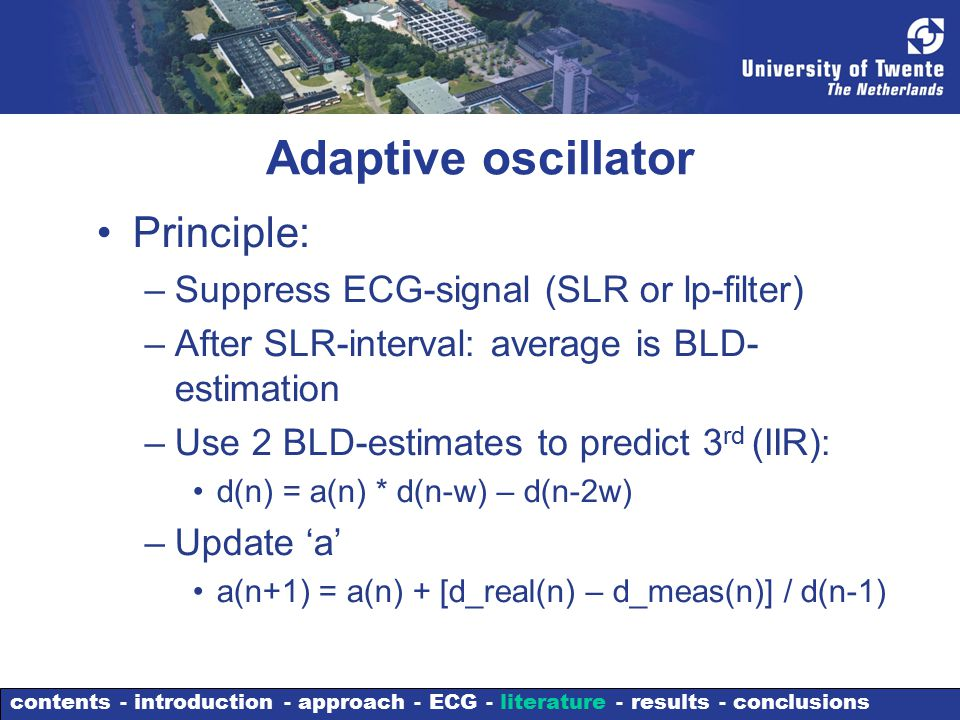 Adaptive oscillator Principle: –Suppress ECG-signal (SLR or lp-filter) –After SLR-interval: average is BLD- estimation –Use 2 BLD-estimates to predict 3 rd (IIR): d(n) = a(n) * d(n-w) – d(n-2w) –Update 'a' a(n+1) = a(n) + [d_real(n) – d_meas(n)] / d(n-1) contents - introduction - approach - ECG - literature - results - conclusions