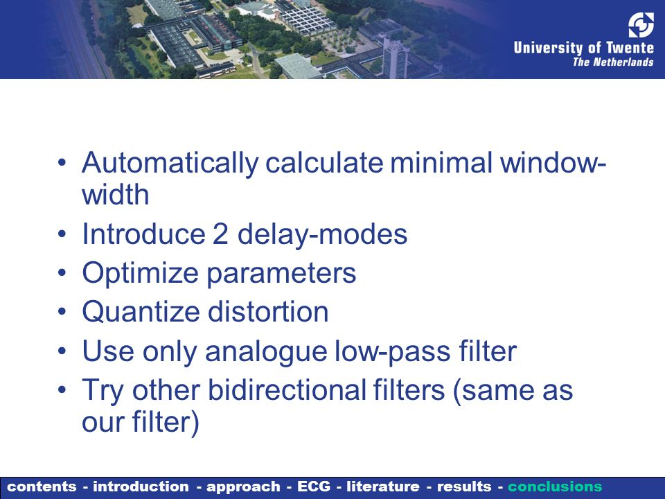 Automatically calculate minimal window- width Introduce 2 delay-modes Optimize parameters Quantize distortion Use only analogue low-pass filter Try other bidirectional filters (same as our filter) contents - introduction - approach - ECG - literature - results - conclusions