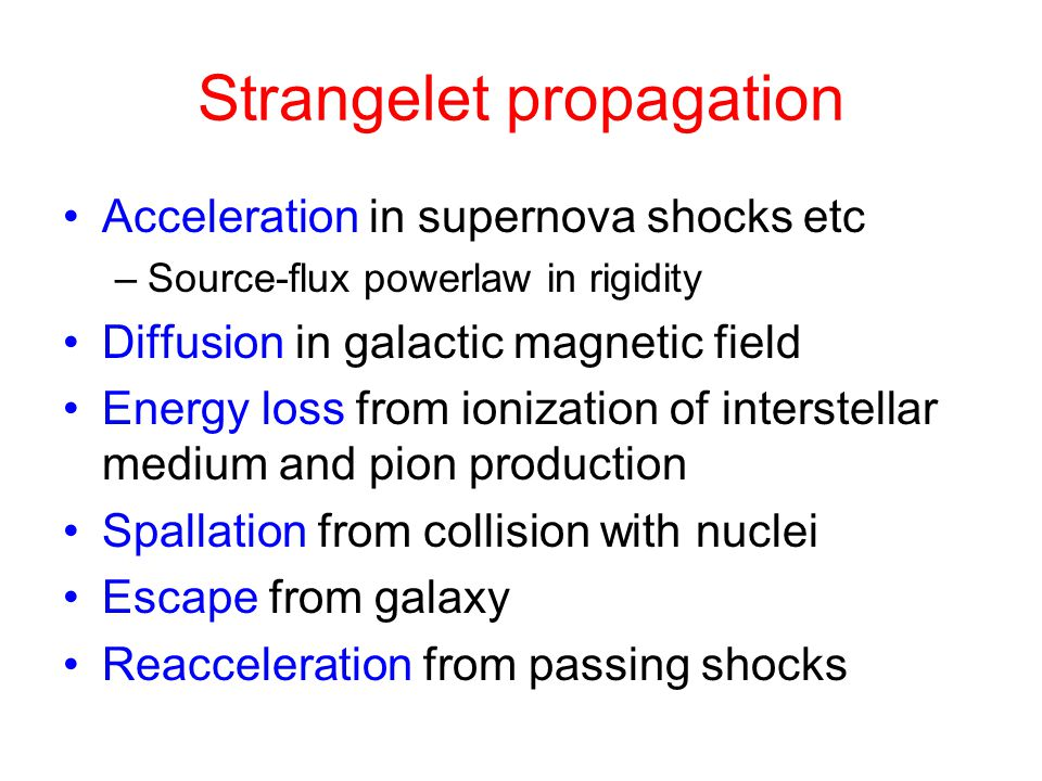 Strangelet propagation Acceleration in supernova shocks etc –Source-flux powerlaw in rigidity Diffusion in galactic magnetic field Energy loss from io