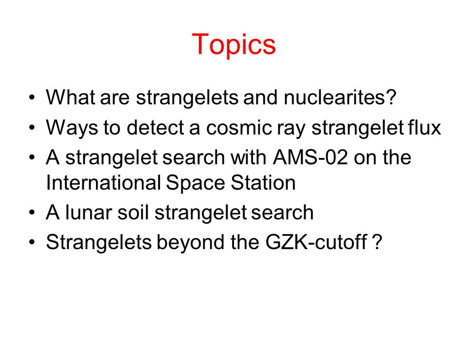 Strangelets (Small Lumps of Strange Quark Matter) Nucleus ( 12 C) Z=6, A=12 Z/A = 0.5 Strangelet A=12 (36 quarks) Z/A = 0.083 That u,d, quark matter is not absolutely stable can be inferred by stability of normal nuclei-but this is not true for u,d,s quark matter.