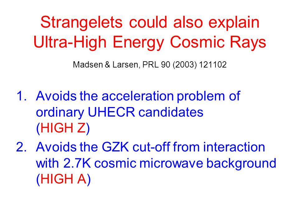 Strangelets could also explain Ultra-High Energy Cosmic Rays Madsen & Larsen, PRL 90 (2003) 121102 1.Avoids the acceleration problem of ordinary UHECR
