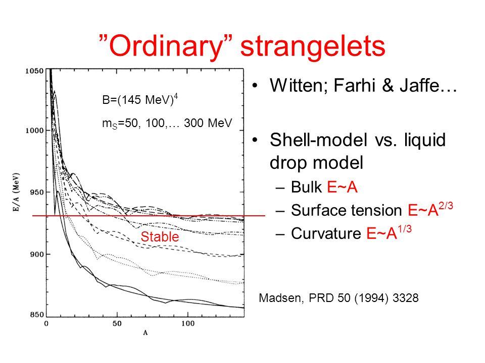 """Ordinary"" strangelets Witten; Farhi & Jaffe… Shell-model vs. liquid drop model –Bulk E~A –Surface tension E~A 2/3 –Curvature E~A 1/3 B=(145 MeV) 4 m"