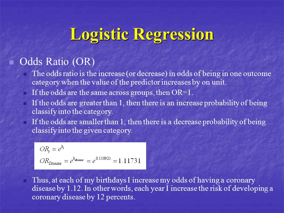 Logistic Regression Odds Ratio (OR) The odds ratio is the increase (or decrease) in odds of being in one outcome category when the value of the predic