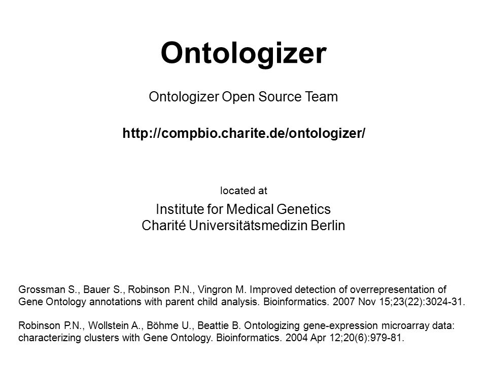 Ontologizer http://compbio.charite.de/ontologizer/ Institute for Medical Genetics Charité Universitätsmedizin Berlin Ontologizer Open Source Team located at Robinson P.N., Wollstein A., Böhme U., Beattie B.