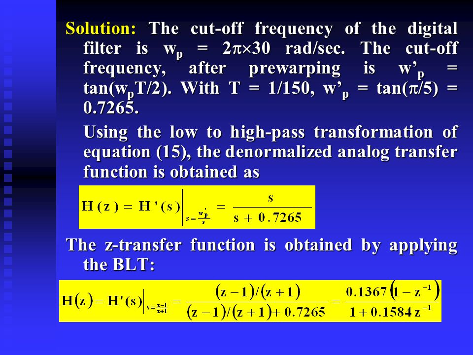 Applying the BLT gives Example 2: The normalized transfer function of a simple, analog lowpass, filter given by Starting from the s-plane, determine, using the BLT method, the transfer function of an equivalent discrete time high-pass filter.